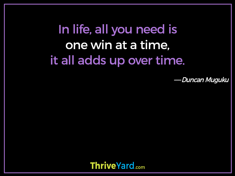 In life, all you need is one win at a time, it all adds up over time. Duncan Muguku