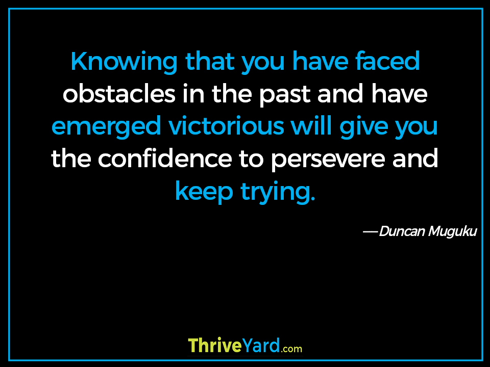 Knowing that you have faced obstacles in the past and have emerged victorious will give you the confidence to persevere and keep trying. - Duncan Muguku