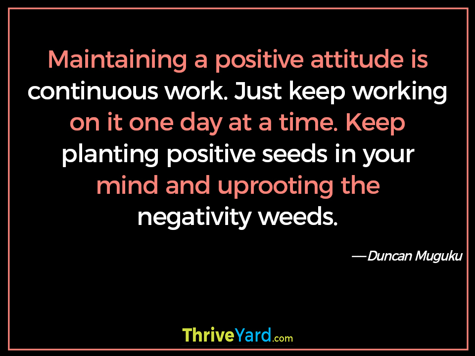 Maintaining a positive attitude is continuous work. Just keep working on it one day at a time. Keep planting positive seeds in your mind and uprooting the negativity weeds. - Duncan Muguku