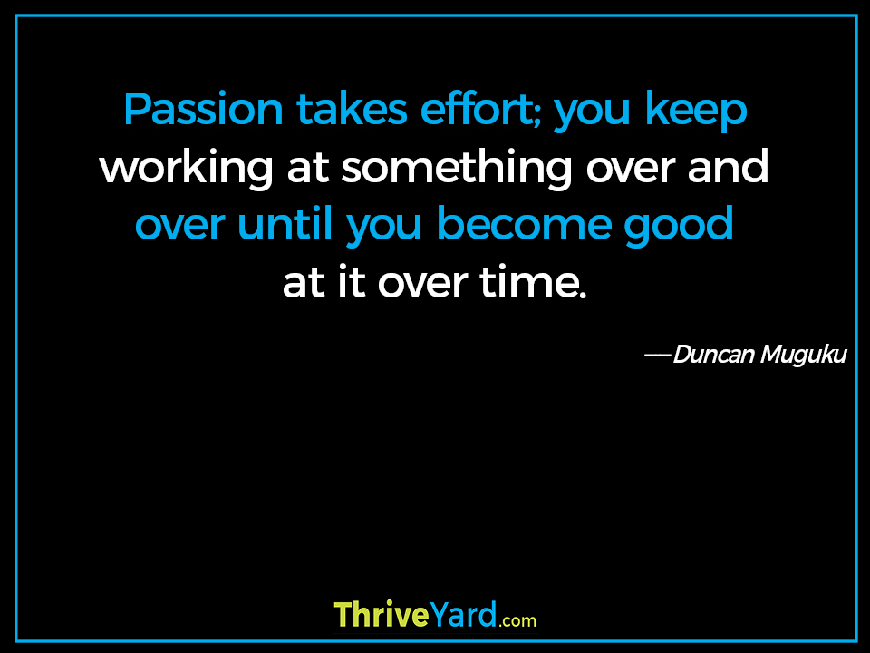 Passion takes effort; you keep working at something over and over until you become good at it over time. - Duncan Muguku