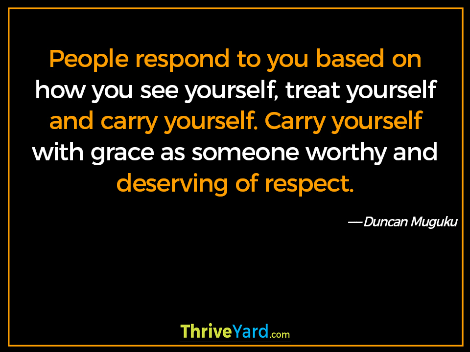People respond to you based on how you see yourself, treat yourself and carry yourself. Carry yourself with grace as someone worthy and deserving of respect. - Duncan Muguku