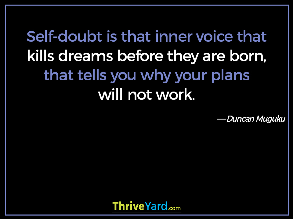 Self-doubt is that inner voice that kills dreams before they are born, that tells you why your plans will not work. - Duncan Muguku