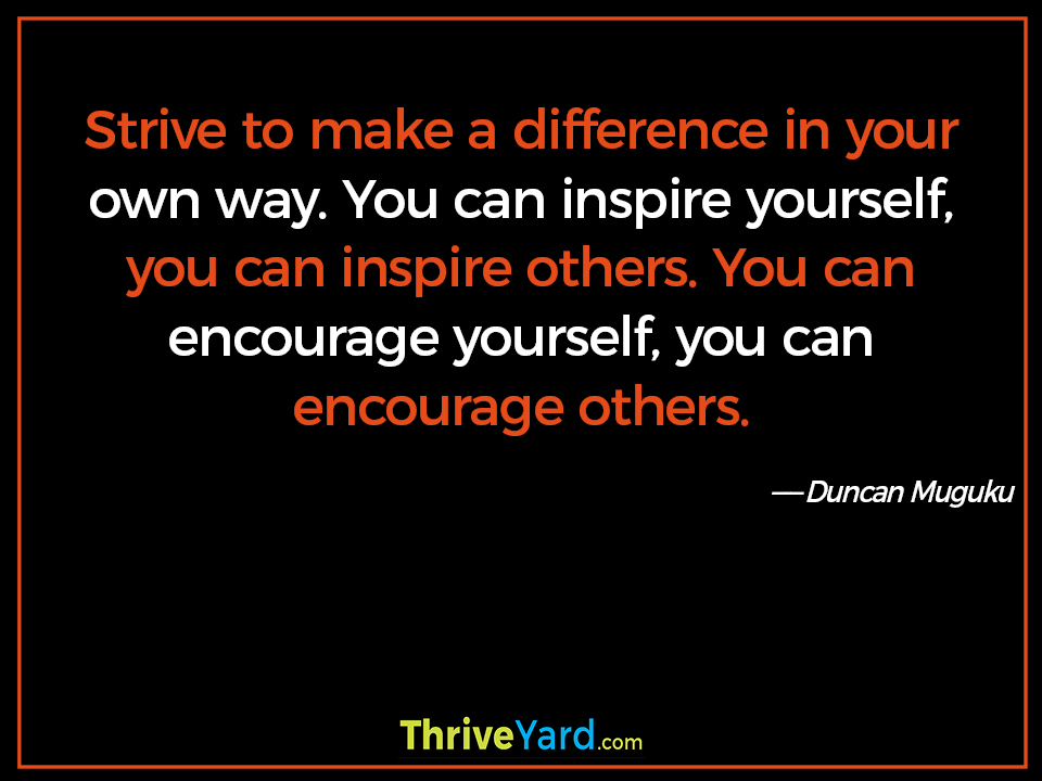 Strive to make a difference in your own way. You can inspire yourself, you can inspire others. You can encourage yourself, you can encourage others. - Duncan Muguku