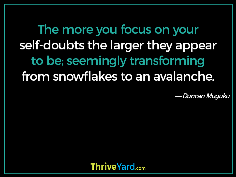 The more you focus on your self-doubts the larger they appear to be; seemingly transforming from snowflakes to an avalanche. - Duncan Muguku