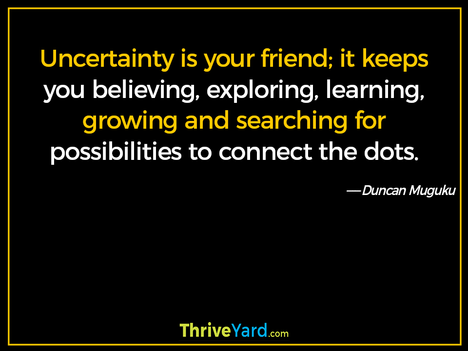 Uncertainty is your friend; it keeps you believing, exploring, learning, growing and searching for possibilities to connect the dots. - Duncan Muguku