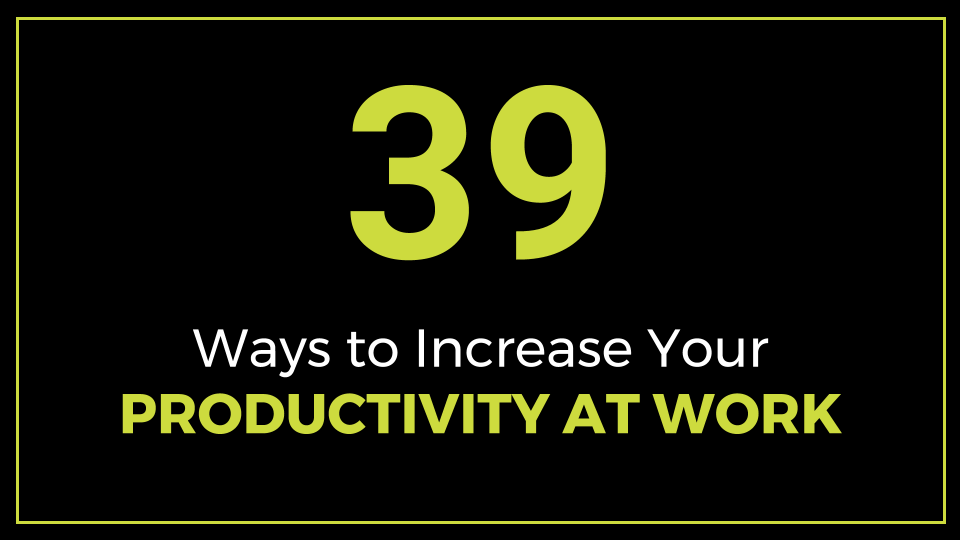 39 Ways To Increase Your Productivity At Work