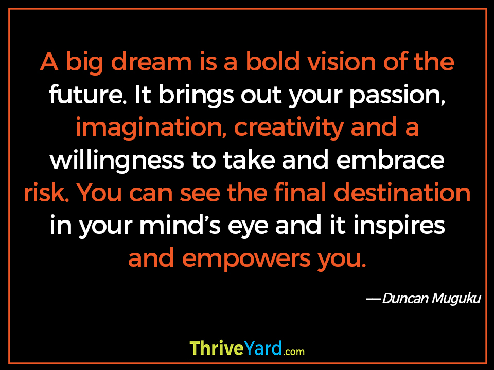 A big dream is a bold vision of the future. It brings out your passion, imagination, creativity and a willingness to take and embrace risk. You can see the final destination in your mind's eye and it inspires and empowers you. ― Duncan Muguku