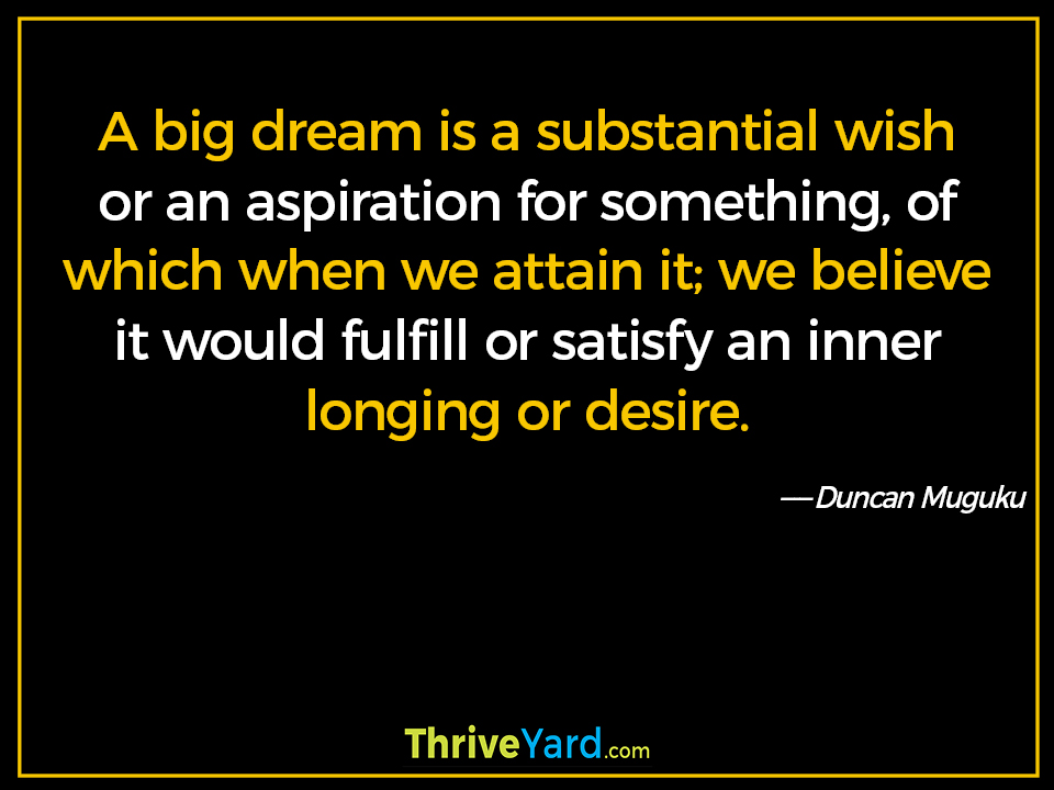A big dream is a substantial wish or an aspiration for something, of which when we attain it; we believe it would fulfill or satisfy an inner longing or desire. ― Duncan Muguku