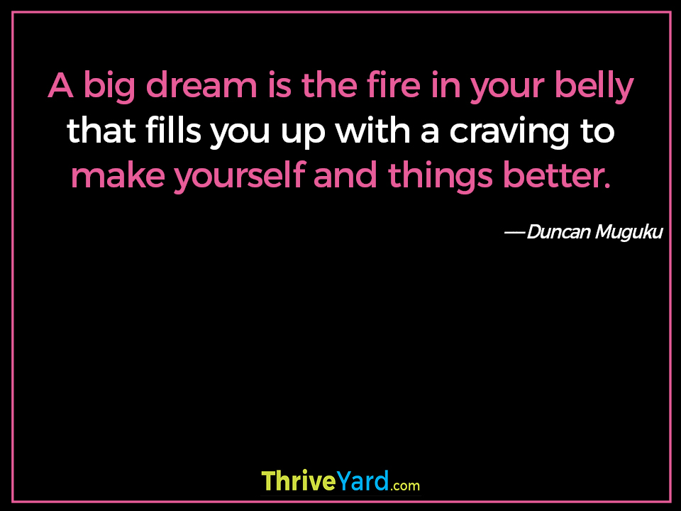 A big dream is the fire in your belly that fills you up with a craving to make yourself and things better. ― Duncan Muguku
