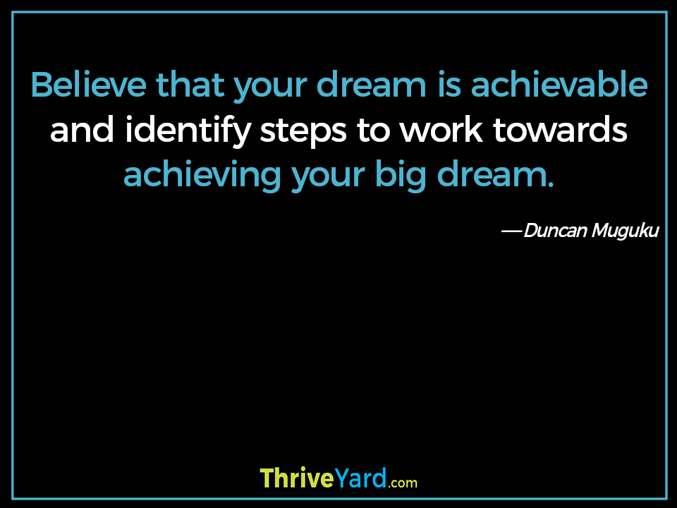 Believe that your dream is achievable and identify steps to work towards achieving your big dream. ― Duncan Muguku