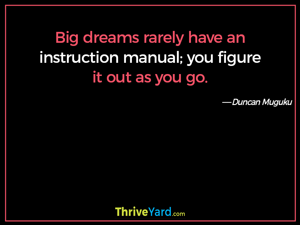 Big dreams rarely have an instruction manual; you figure it out as you go. ― Duncan Muguku