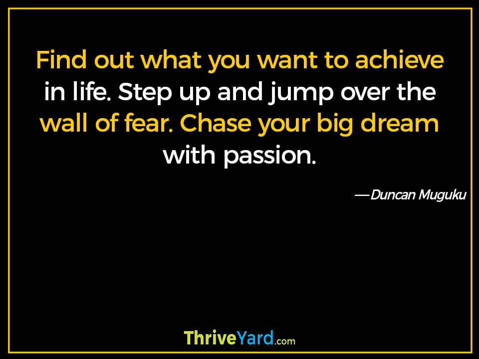 Find out what you want to achieve in life. Step up and jump over the wall of fear. Chase your big dream with passion. ― Duncan Muguku