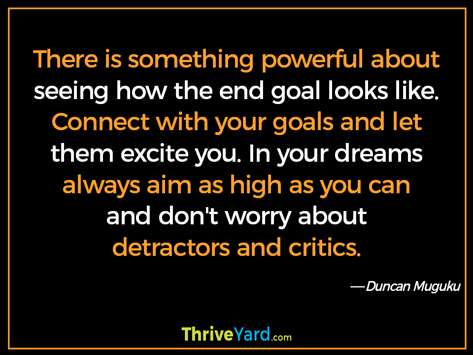 There is something powerful about seeing how the end goal looks like. Connect with your goals and let them excite you. In your dreams always aim as high as you can and don't worry about detractors and critics. ― Duncan Muguku
