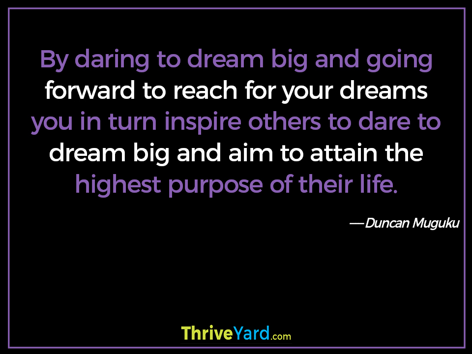 By daring to dream big and going forward to reach for your dreams you in turn inspire others to dare to dream big and aim to attain the highest purpose of their life. ― Duncan Muguku