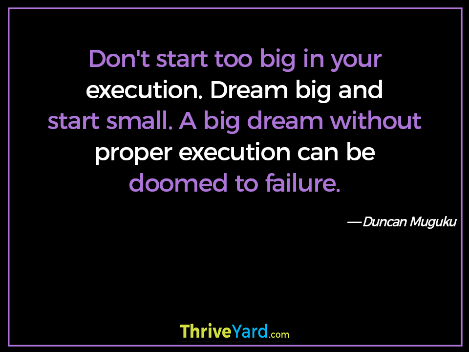 Don't start too big in your execution. Dream big and start small. A big dream without proper execution can be doomed to failure. ― Duncan Muguku
