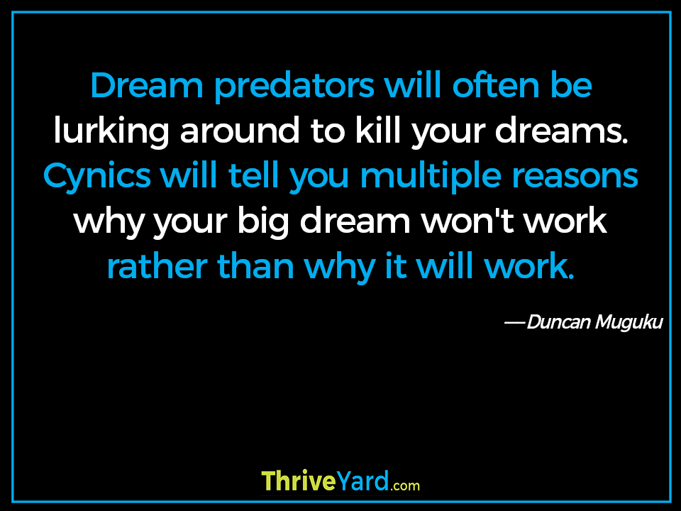Dream predators will often be lurking around to kill your dreams. Cynics will tell you multiple reasons why your big dream won't work rather than why it will work. ― Duncan Muguku