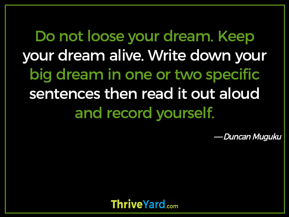 Do not loose your dream. Keep your dream alive. Write down your big dream in one or two specific sentences then read it out aloud and record yourself. ― Duncan Muguku