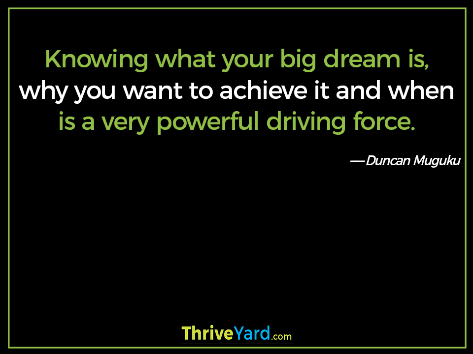 Knowing what your big dream is, why you want to achieve it and when is a very powerful driving force. ― Duncan Muguku