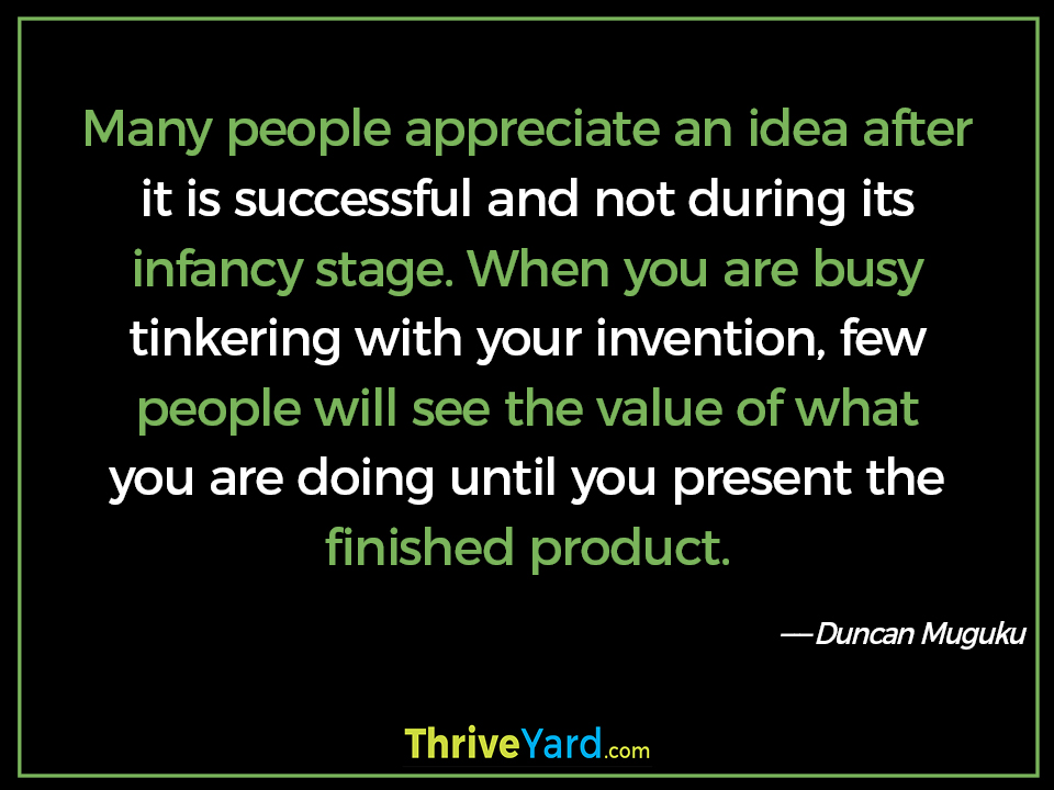 Many people appreciate an idea after it is successful and not during its infancy stage. When you are busy tinkering with your invention, few people will see the value of what you are doing until you present the finished product. ― Duncan Muguku