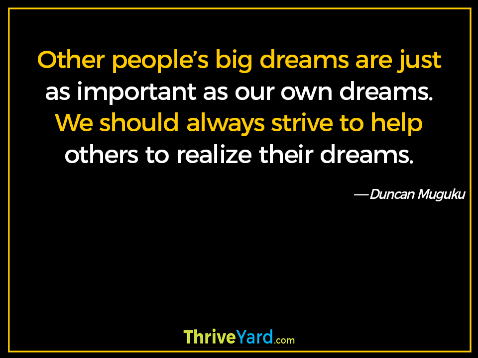 Other people's big dreams are just as important as our own dreams. We should always strive to help others to realize their dreams. ― Duncan Muguku