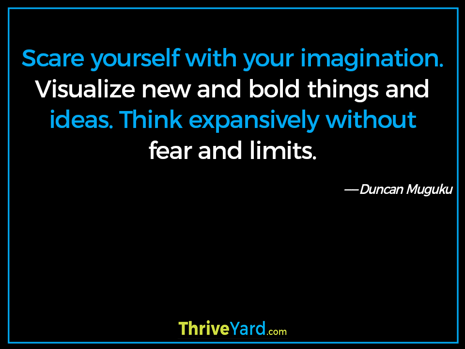Scare yourself with your imagination. Visualize new and bold things and ideas. Think expansively without fear and limits. ― Duncan Muguku