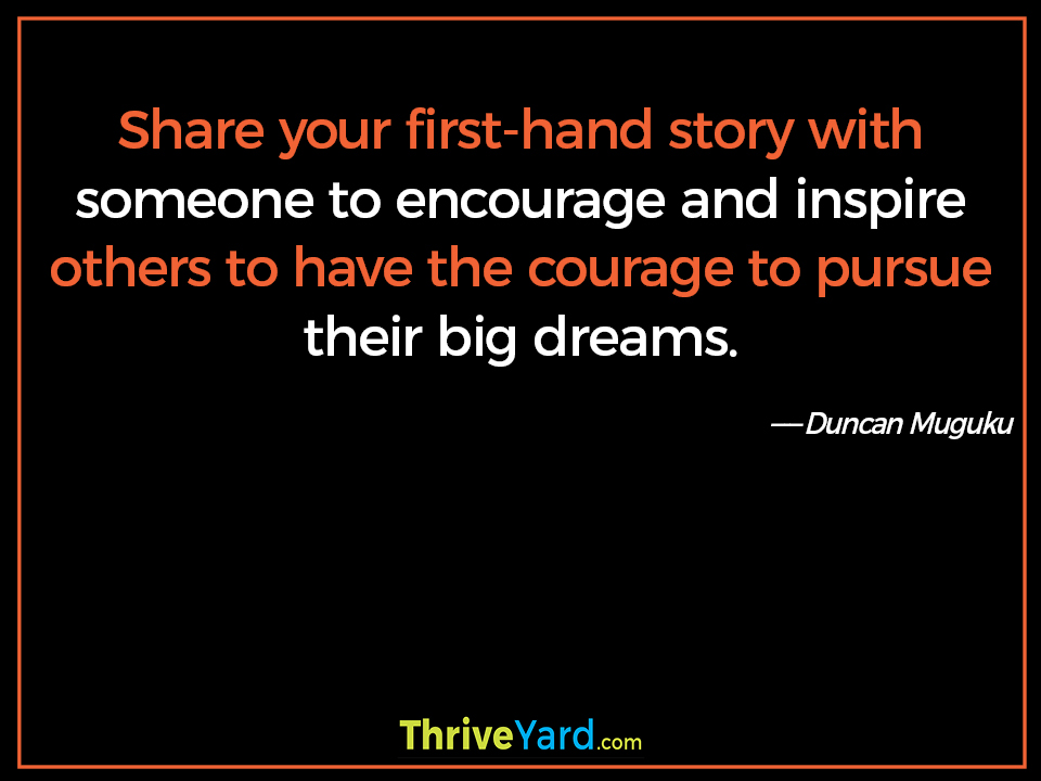 Share your first-hand story with someone to encourage and inspire others to have the courage to pursue their big dreams. ― Duncan Muguku