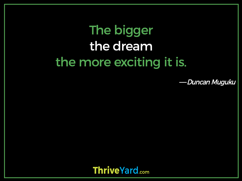 The bigger the dream the more exciting it is. ― Duncan Muguku