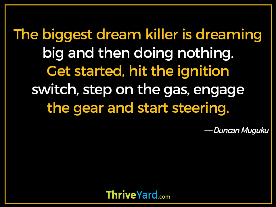 The biggest dream killer is dreaming big and then doing nothing. Get started, hit the ignition switch, step on the gas, engage the gear and start steering. ― Duncan Muguku