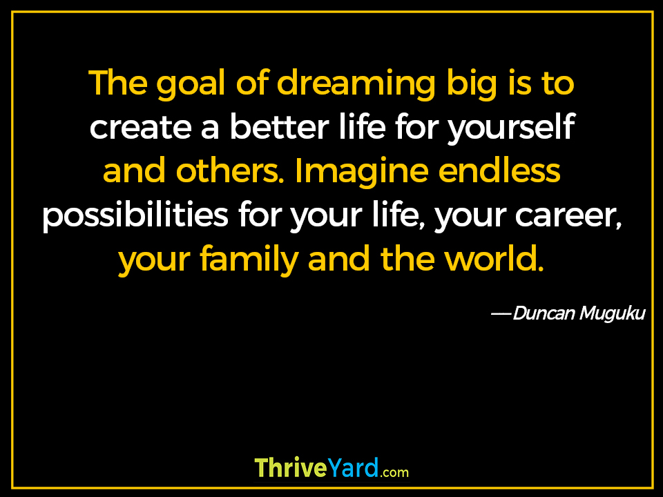 The goal of dreaming big is to create a better life for yourself and others. Imagine endless possibilities for your life, your career, your family and the world. ― Duncan Muguku