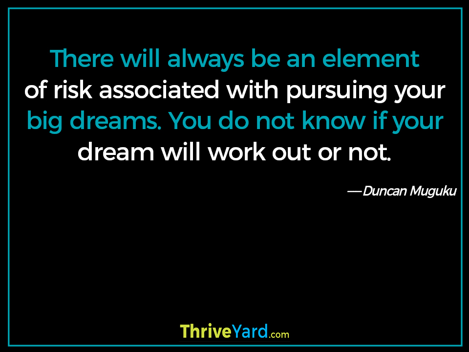 There will always be an element of risk associated with pursuing your big dreams. You do not know if your dream will work out or not. ― Duncan Muguku