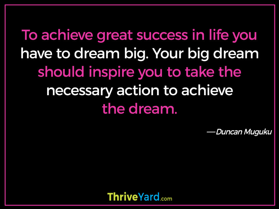 To achieve great success in life you have to dream big. Your big dream should inspire you to take the necessary action to achieve the dream. ― Duncan Muguku