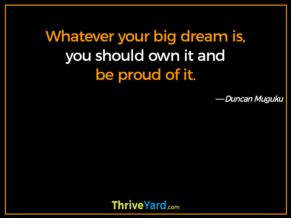 Whatever your big dream is, you should own it and be proud of it. ― Duncan Muguku