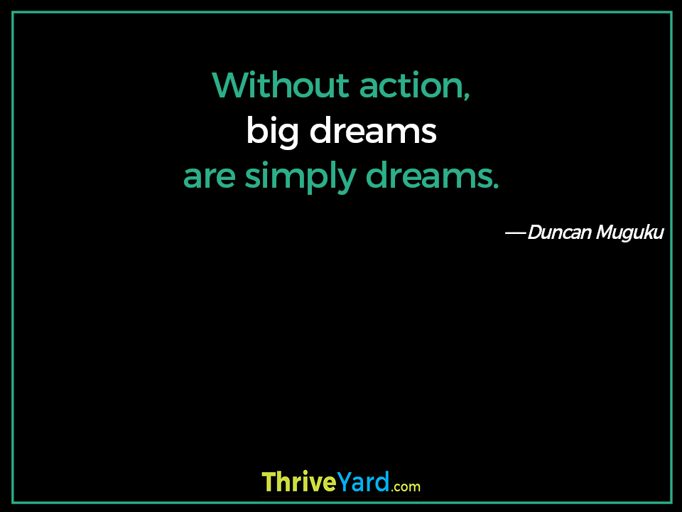 Without action, big dreams are simply dreams. ― Duncan Muguku