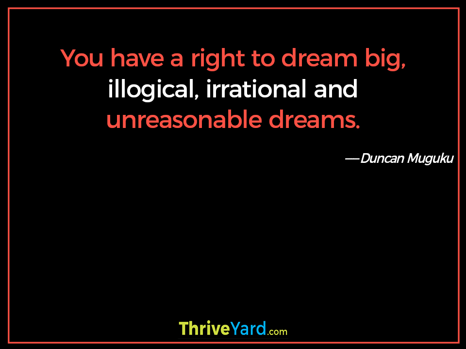 You have a right to dream big, illogical, irrational and unreasonable dreams. ― Duncan Muguku