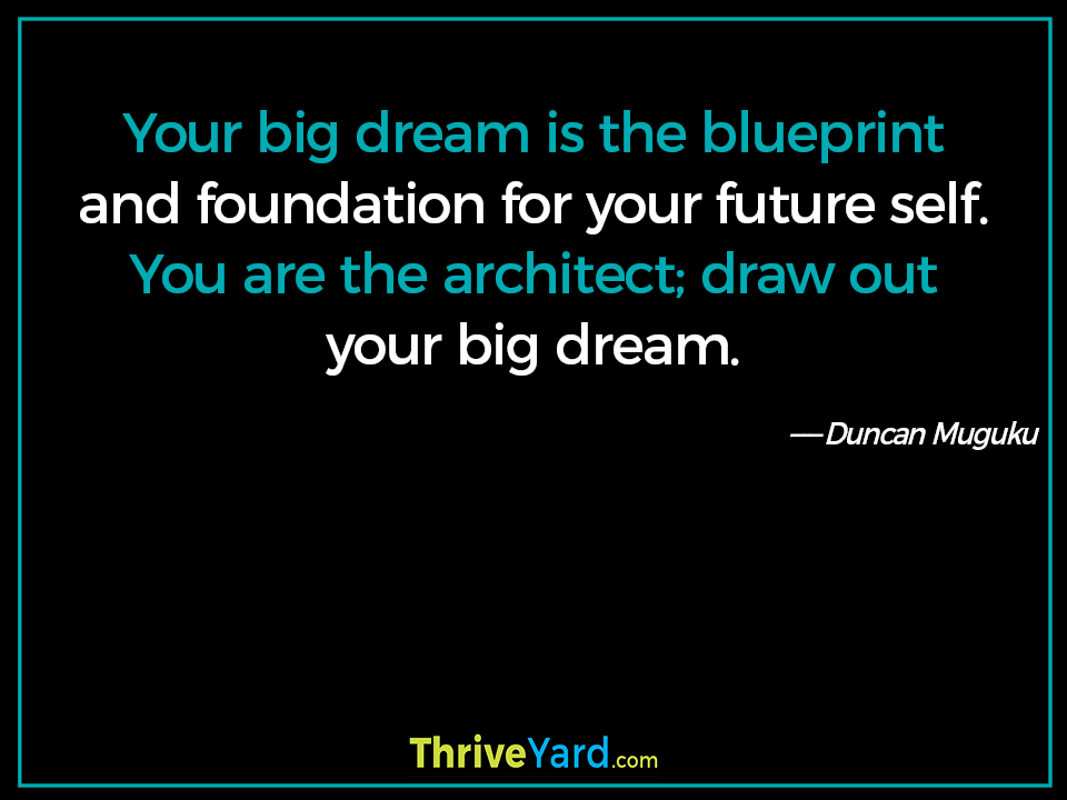 Your big dream is the blueprint and foundation for your future self. You are the architect; draw out your big dream. ― Duncan Muguku