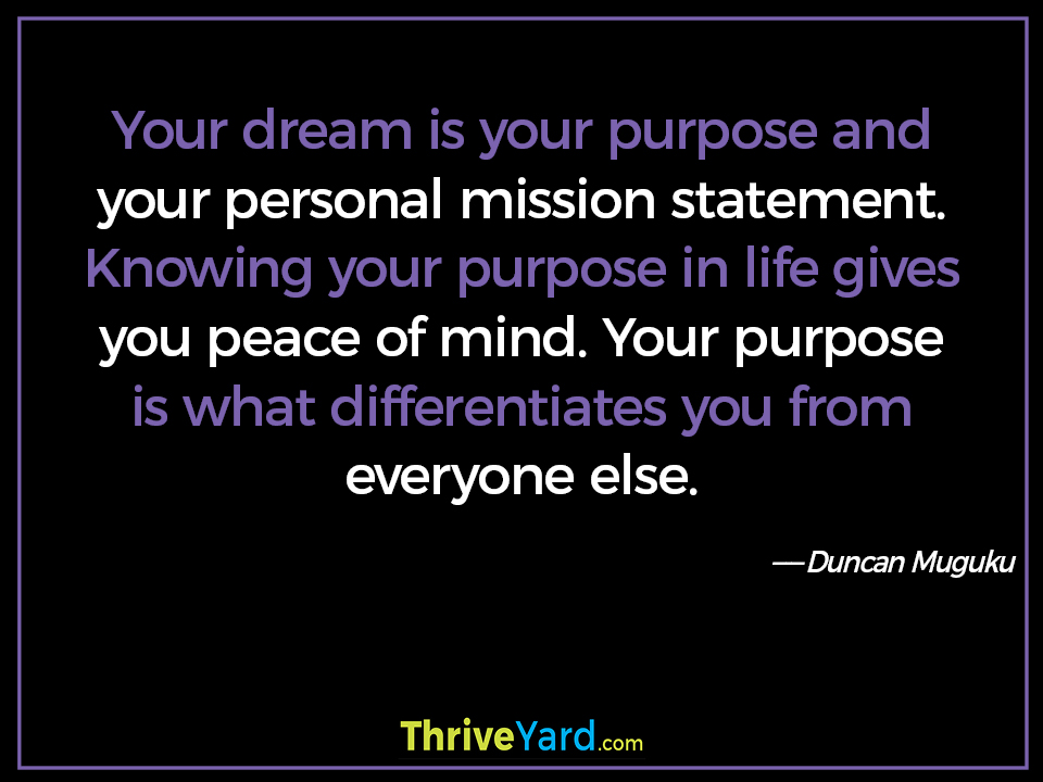 Your dream is your purpose and your personal mission statement. Knowing your purpose in life gives you peace of mind. Your purpose is what differentiates you from everyone else. ― Duncan Muguku
