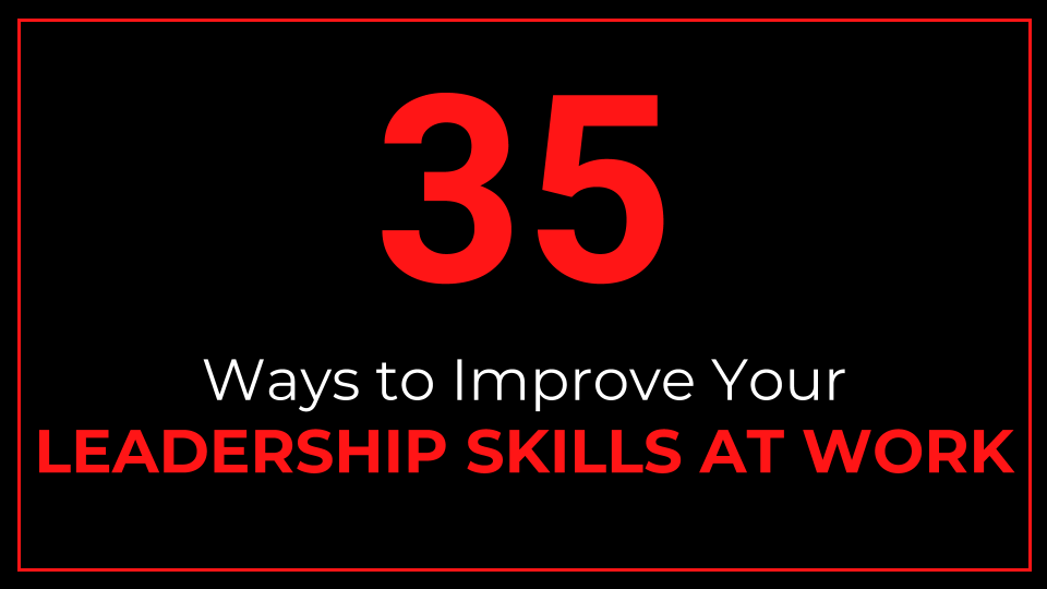 35 Ways to Improve Your Leadership Skills at Work